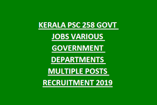 KERALA PSC 258 GOVT JOBS VARIOUS GOVERNMENT DEPARTMENTS MULTIPLE POSTS RECRUITMENT 2019