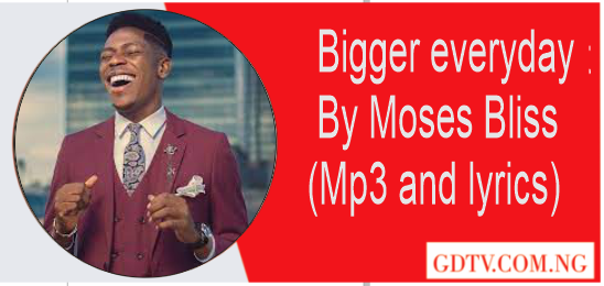Bigger everyday lyrics by Moses Bliss