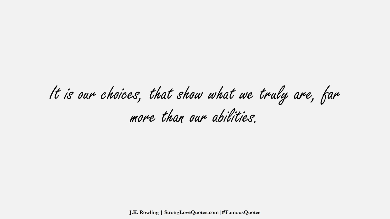 It is our choices, that show what we truly are, far more than our abilities. (J.K. Rowling);  #FamousQuotes