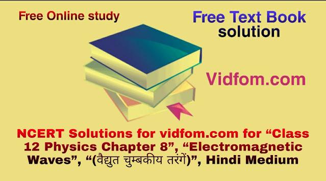 "NCERT Solutions for vidfom.com for ""Class 12 Physics Chapter 8"", ""Electromagnetic Waves"", ""(वैद्युत चुम्बकीय तरंगें)"", Hindi Medium"