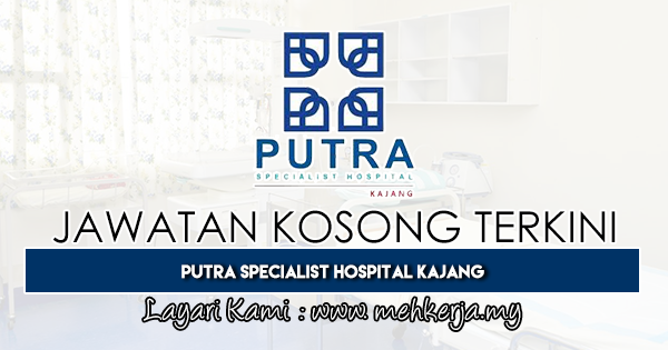 Jawatan Kosong Terkini 2019 di Putra Specialist Hospital Kajang