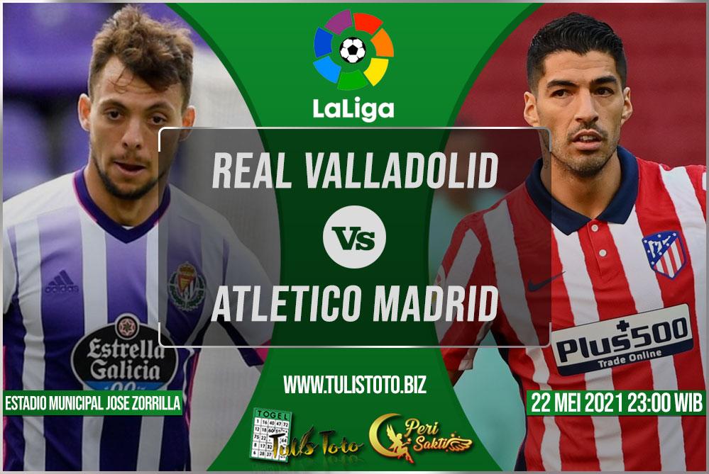 Prediksi Real Valladolid vs Atletico Madrid 22 Mei 2021