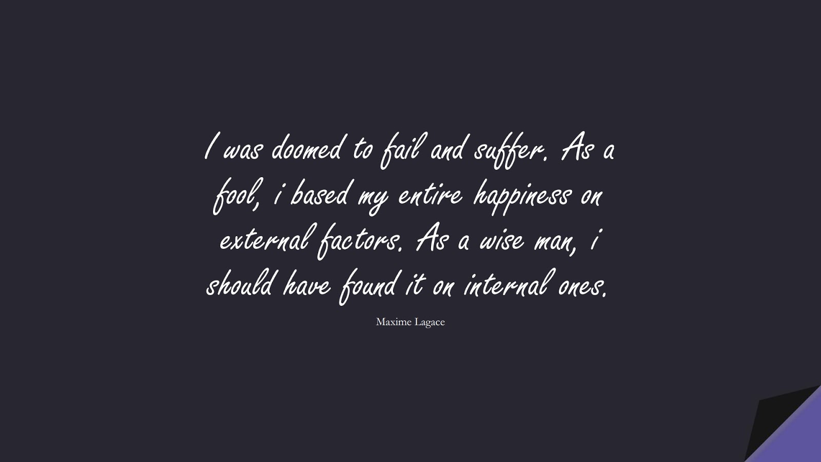 I was doomed to fail and suffer. As a fool, i based my entire happiness on external factors. As a wise man, i should have found it on internal ones. (Maxime Lagace);  #DepressionQuotes