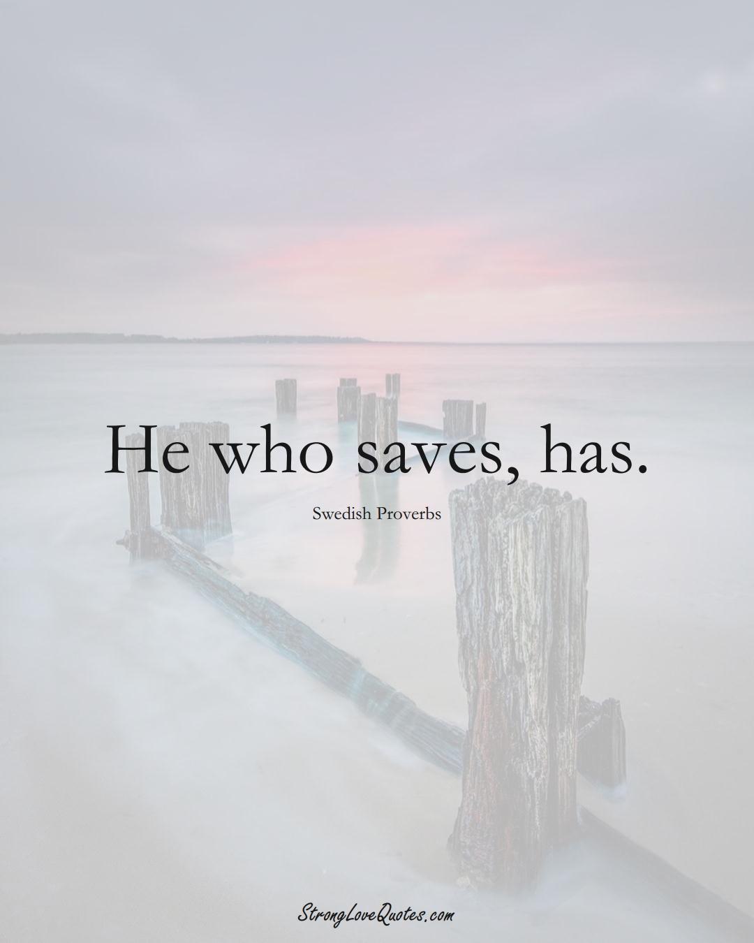 He who saves, has. (Swedish Sayings);  #EuropeanSayings
