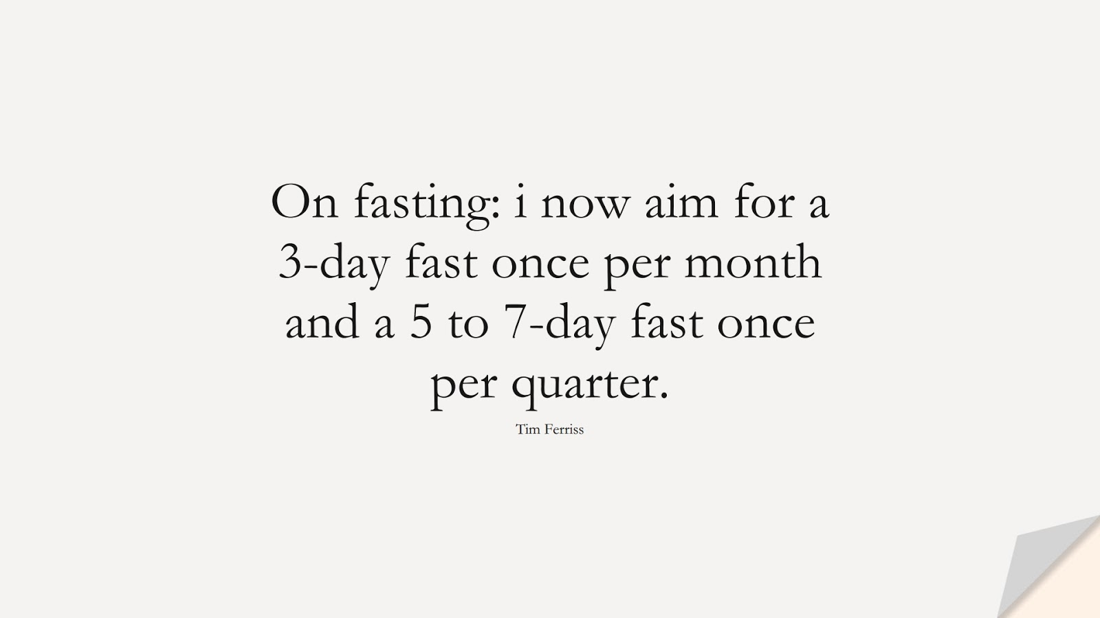 On fasting: i now aim for a 3-day fast once per month and a 5 to 7-day fast once per quarter. (Tim Ferriss);  #TimFerrissQuotes