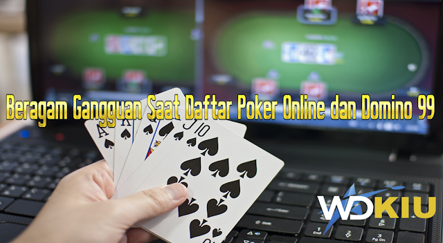 Beragam Gangguan Saat Daftar Poker Online dan Domino 99
