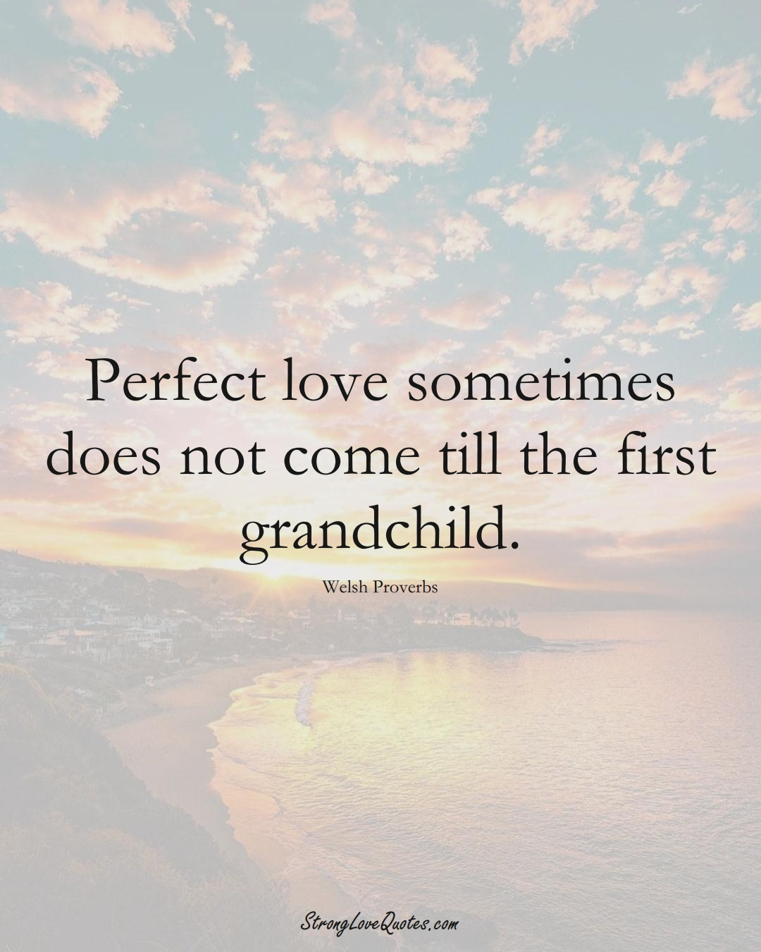 Perfect love sometimes does not come till the first grandchild. (Welsh Sayings);  #EuropeanSayings