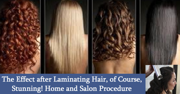 The Effect after Laminating Hair, of Course, Stunning! Home and Salon Procedure