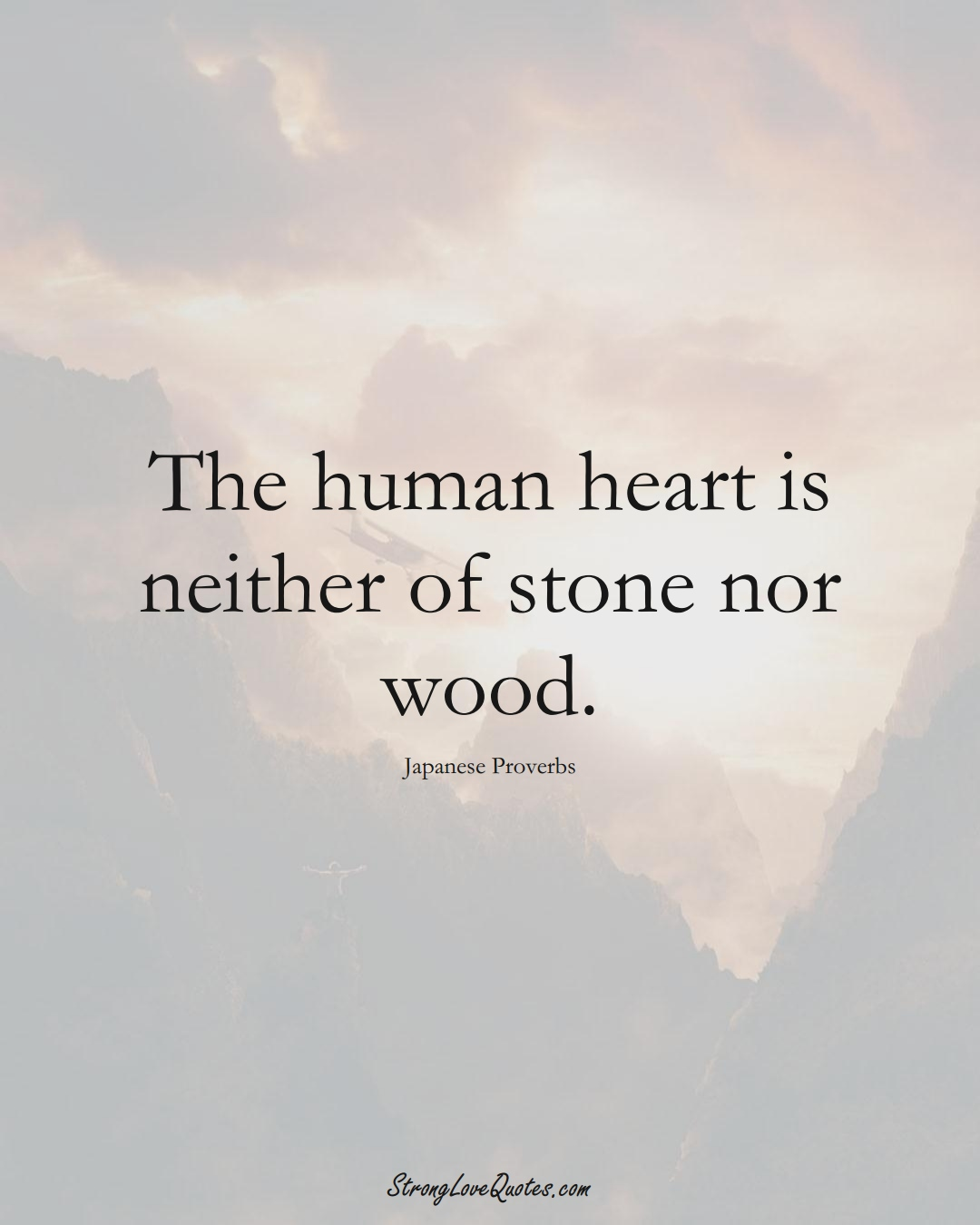 The human heart is neither of stone nor wood. (Japanese Sayings);  #AsianSayings