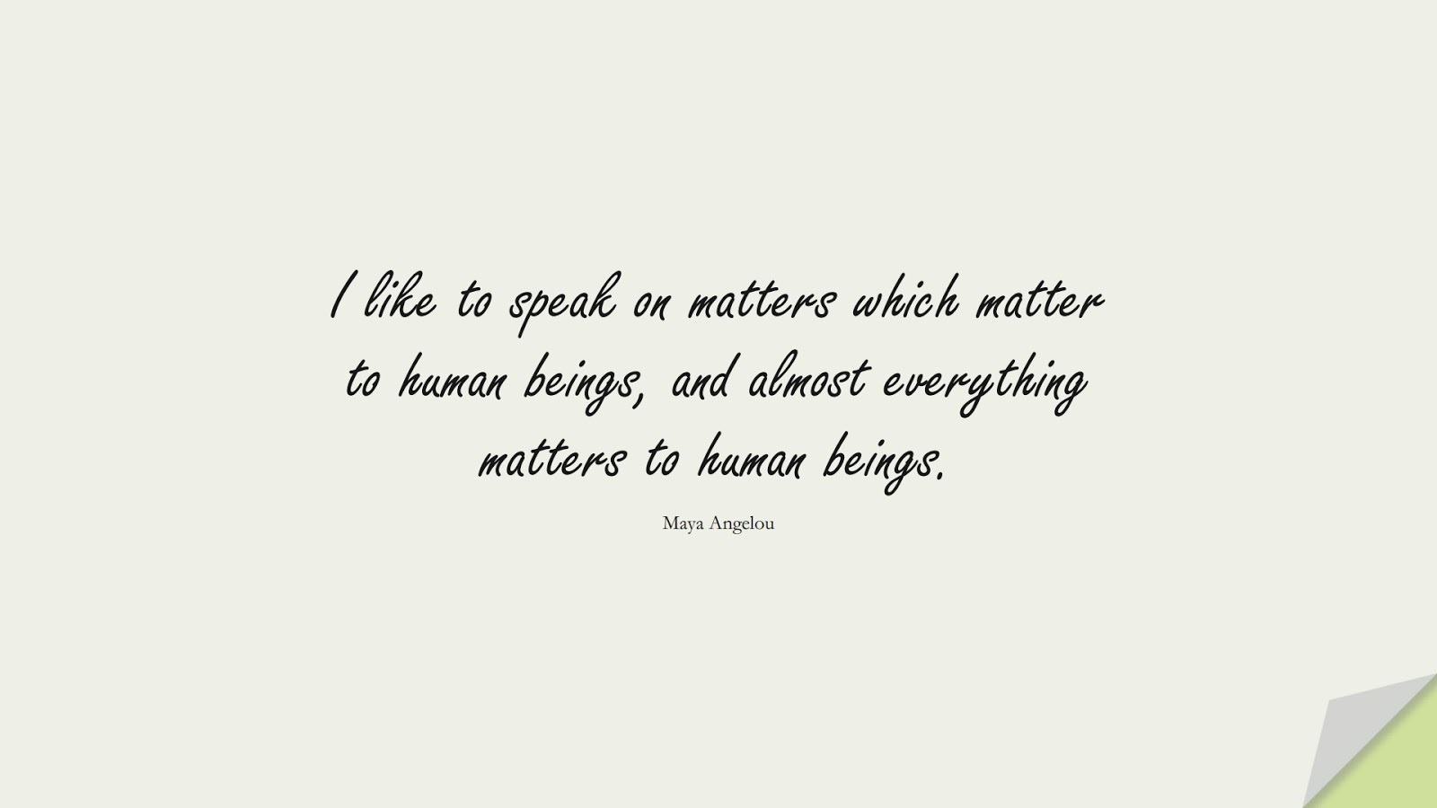 I like to speak on matters which matter to human beings, and almost everything matters to human beings. (Maya Angelou);  #MayaAngelouQuotes
