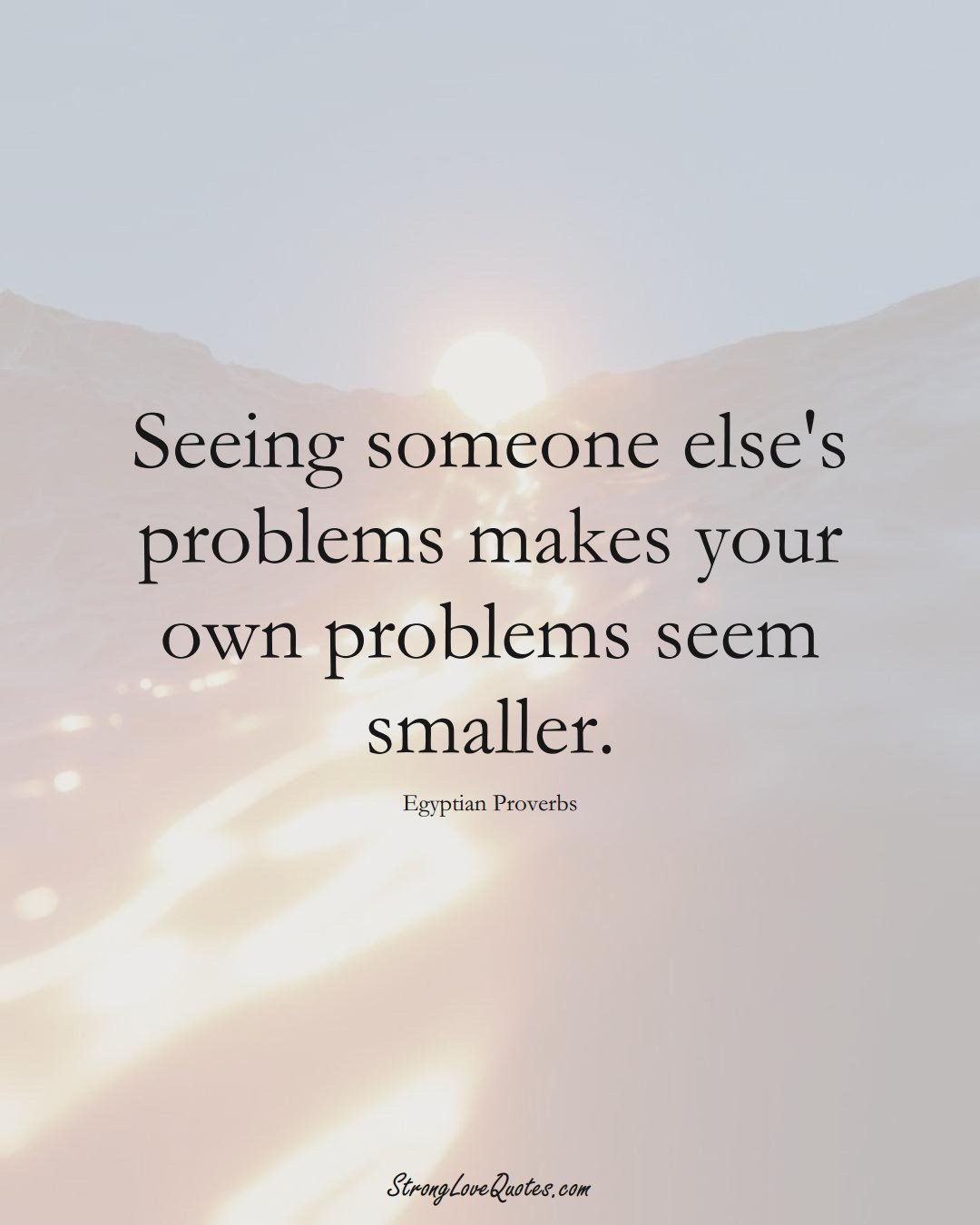 Seeing someone else's problems makes your own problems seem smaller. (Egyptian Sayings);  #MiddleEasternSayings