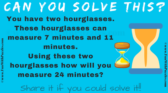 You have two hourglasses. These hourglasses can measure 7 minutes and 11 minutes. Using these two hourglasses how will you measure 24 minutes?