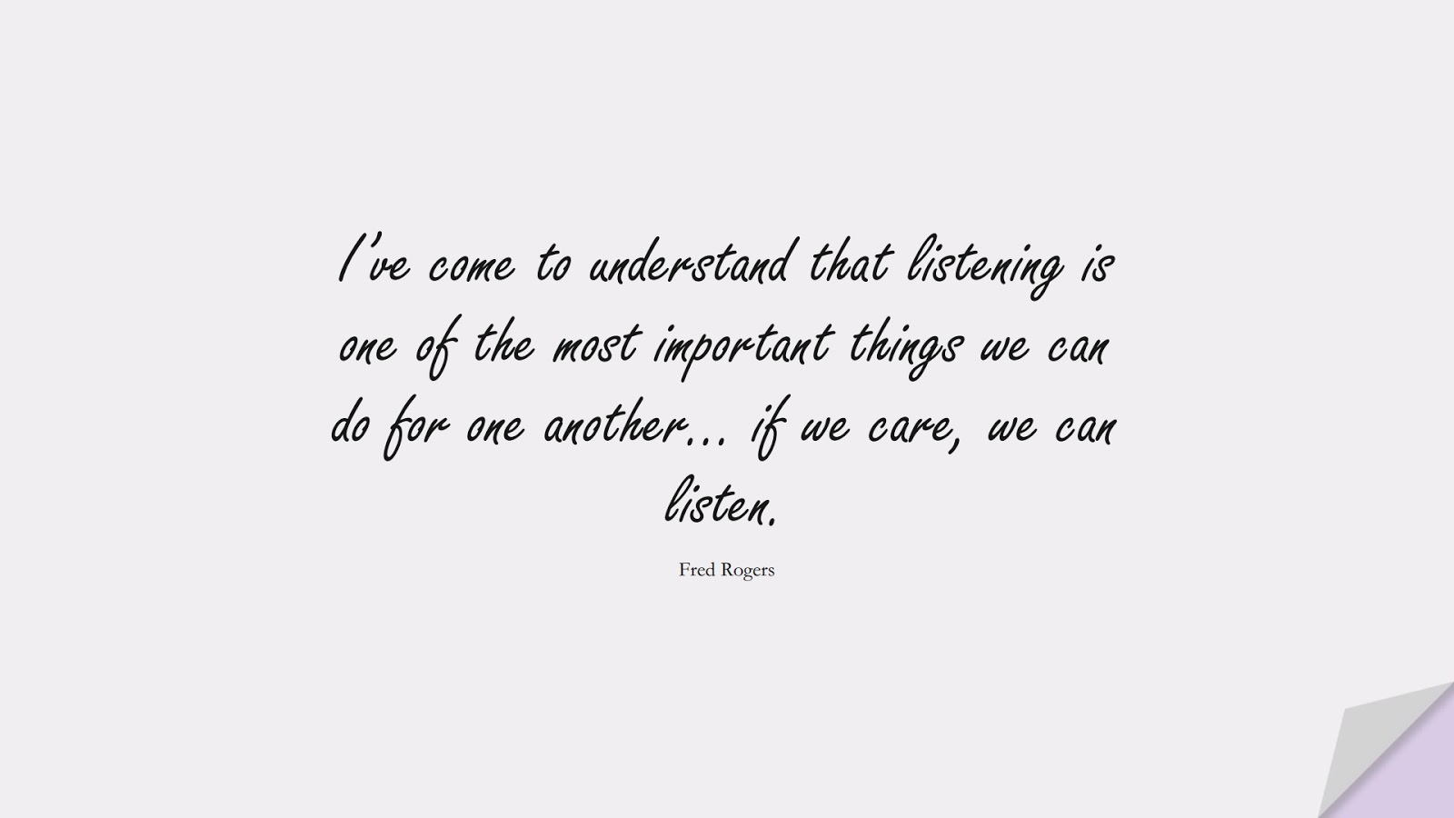 I've come to understand that listening is one of the most important things we can do for one another… if we care, we can listen. (Fred Rogers);  #RelationshipQuotes