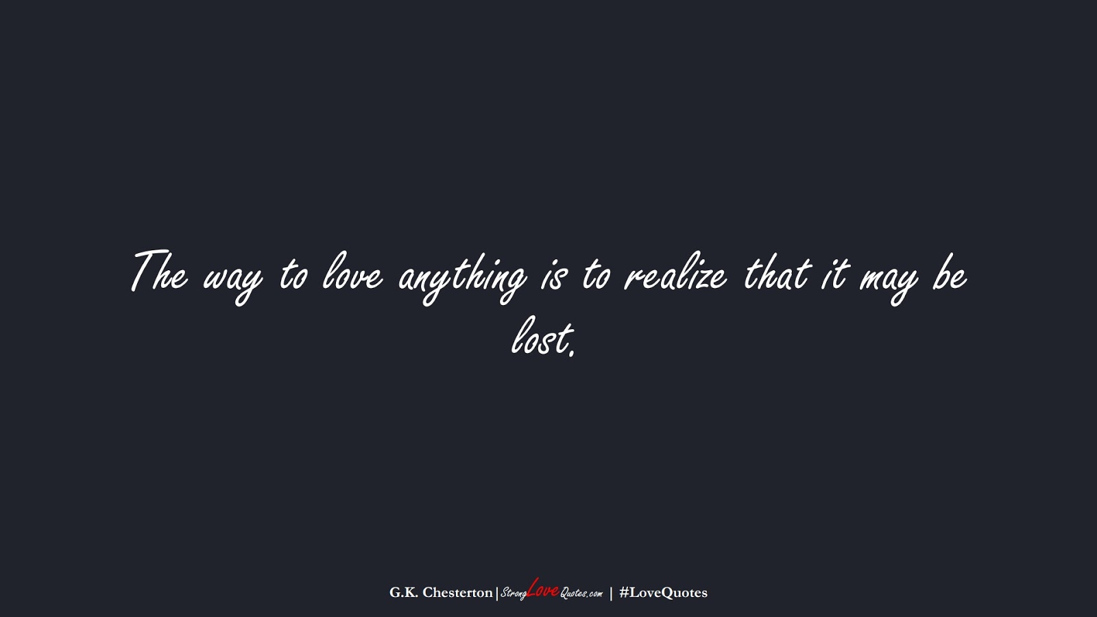 The way to love anything is to realize that it may be lost. (G.K. Chesterton);  #LoveQuotes