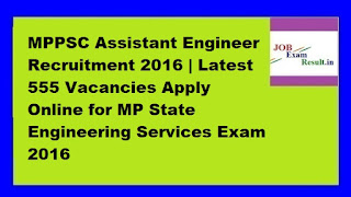 MPPSC Assistant Engineer Recruitment 2016 | Latest 555 Vacancies Apply Online for MP State Engineering Services Exam 2016