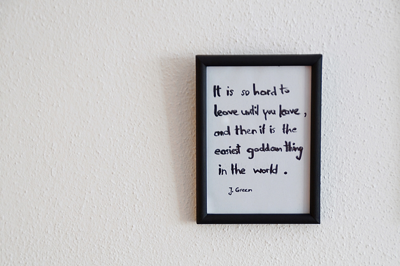 It is so hard to leave until you leave, and then it is the easiest goddamn thing in the world. John Green (Paper Towns Quote)