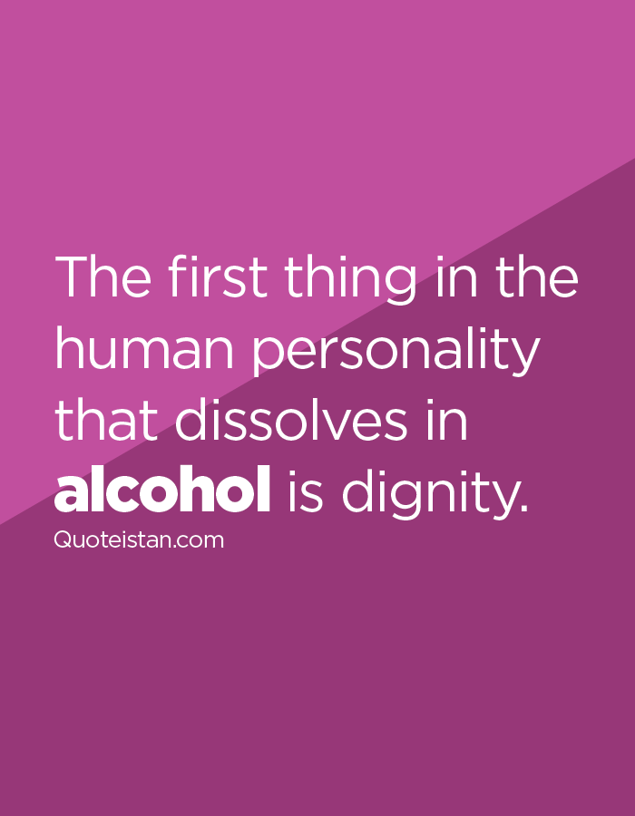 The first thing in the human personality that dissolves in alcohol is dignity.