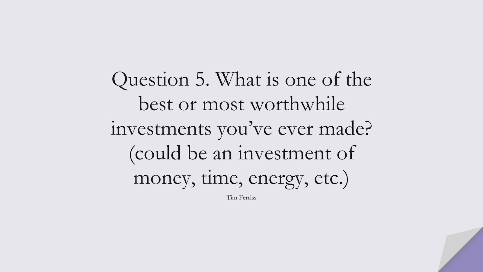 Question 5. What is one of the best or most worthwhile investments you've ever made? (could be an investment of money, time, energy, etc.) (Tim Ferriss);  #TimFerrissQuotes