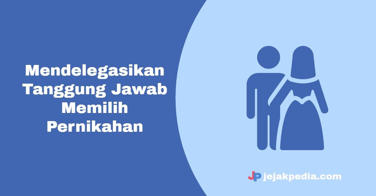 Mendelegasikan Tanggung Jawab Memilih Pernikahan - jejakpedia.com