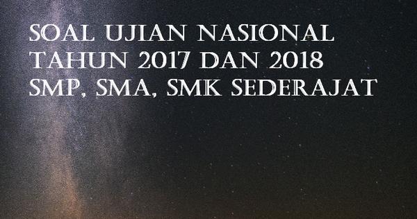 Soal Ujian Nasional Tahun 2017 dan 2018 SMP, SMA, SMK Sederajat