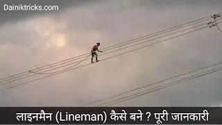 लाइनमैन (Lineman) कौन होता है ? कैसे बने ? पूरी जानकारी।