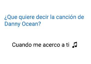 Significado de la canción Cuando Me Acerco A Ti Danny Ocean.