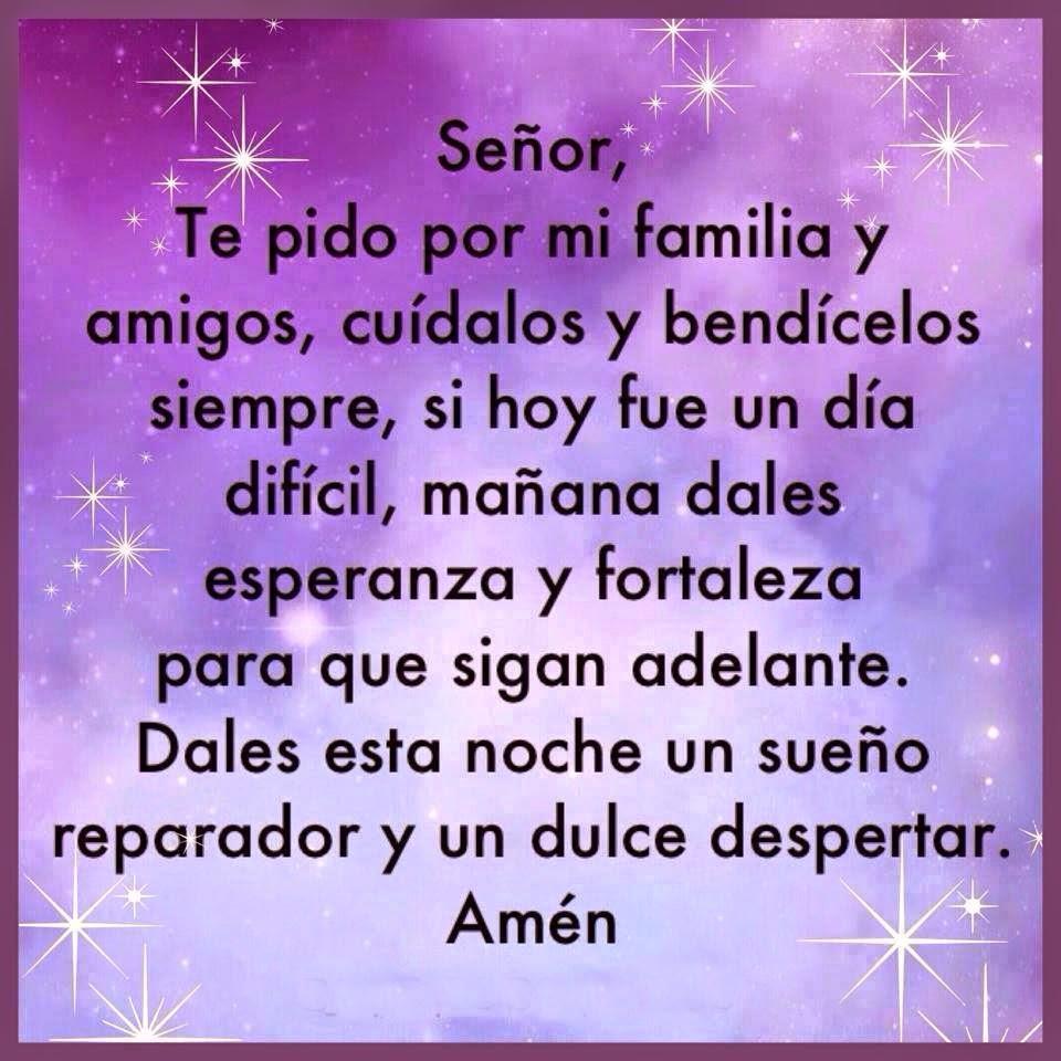 Señor, te pido por mi familia y amigos, cuídalos y bendícelos siempre...  Si hoy fue un día difícil,  mañana dales esperanza y fortaleza para que sigan adelante.  Dales esta noche un sueño reparador y un dulce despertar.  Amén!