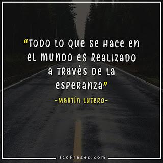 Todo lo que se hace en el mundo es realizado a través de la esperanza - Martín Lutero