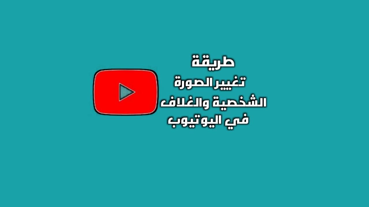 طريقة تغيير الصورة الشخصية وصورة الغلاف على يوتيوب