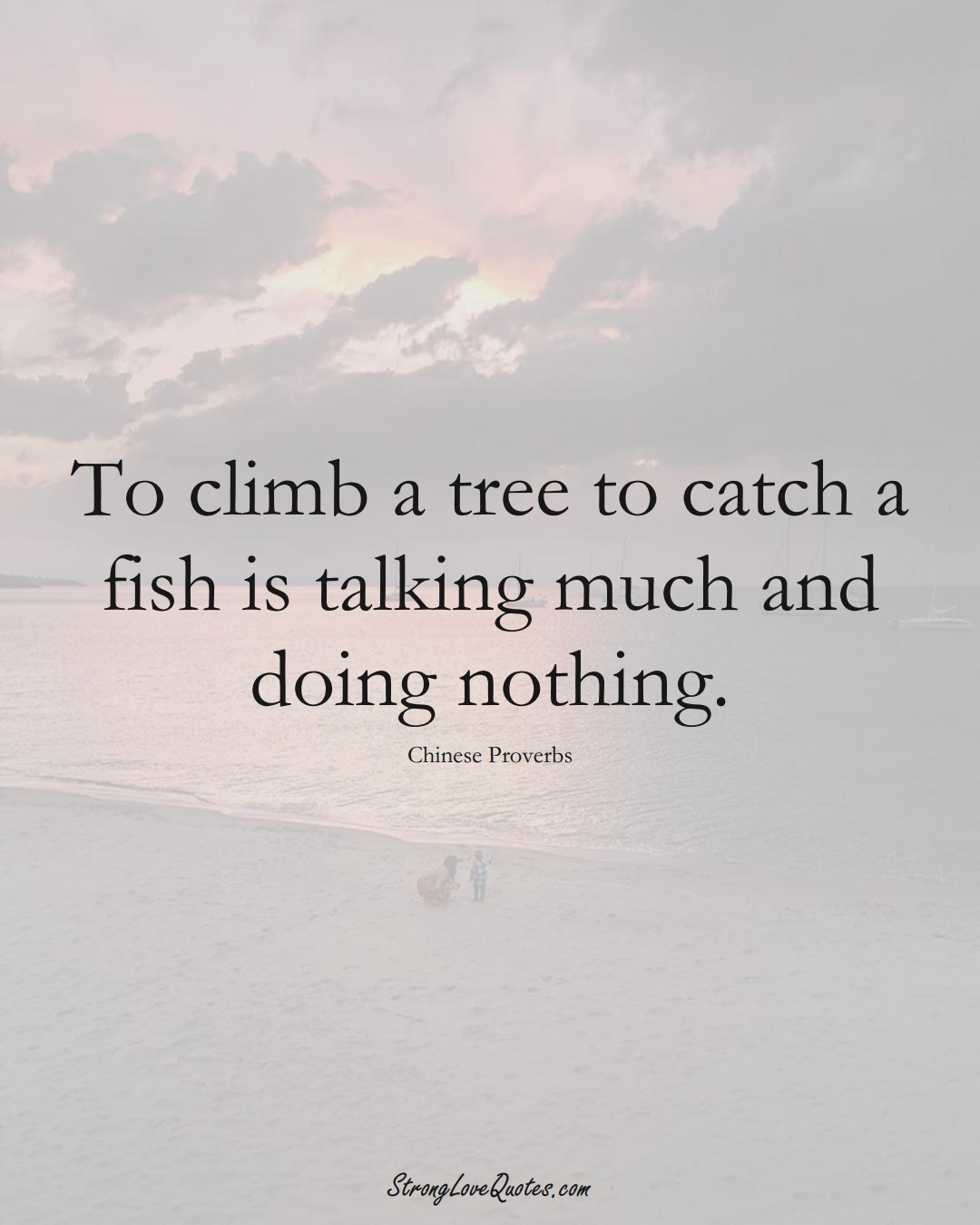 To climb a tree to catch a fish is talking much and doing nothing. (Chinese Sayings);  #AsianSayings