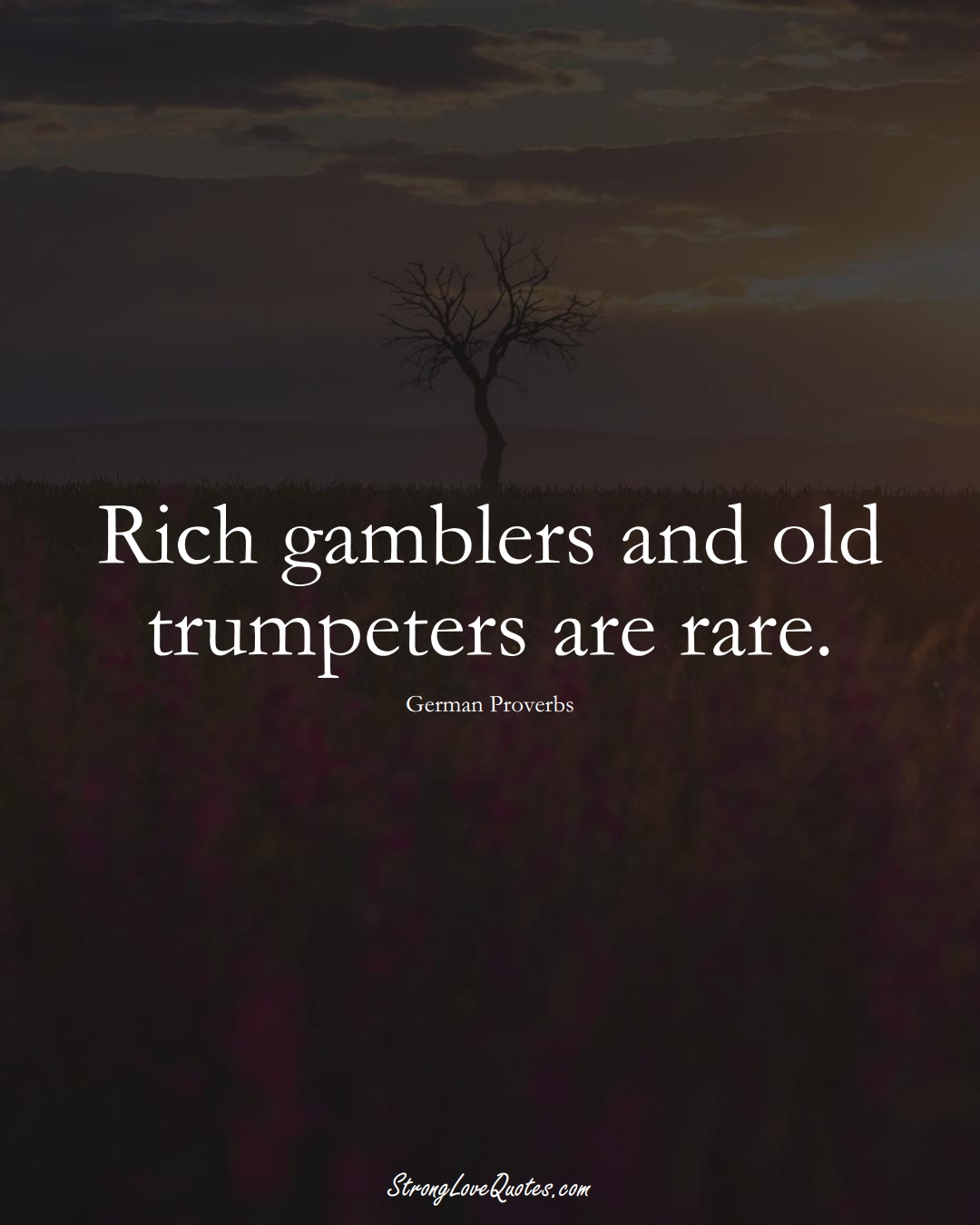 Rich gamblers and old trumpeters are rare. (German Sayings);  #EuropeanSayings