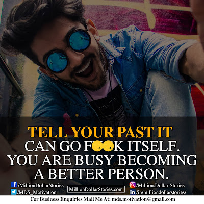 TELL YOUR PAST IT CAN GO F**K ITSELF. YOU ARE BUSY BECOMING A BETTER PERSON.