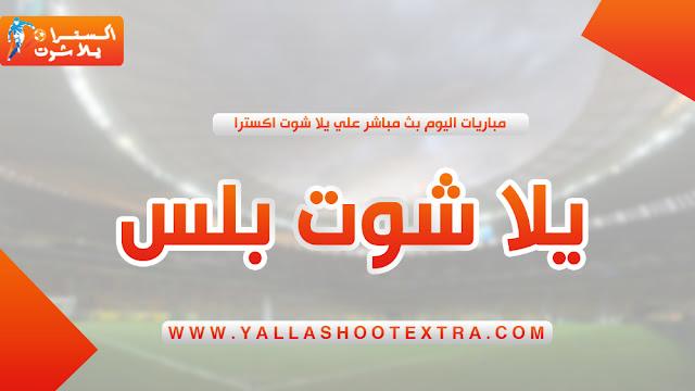 يلا شوت بلس بث مباشر | yalla shoot plus | جدول مباريات اليوم yalla shoot