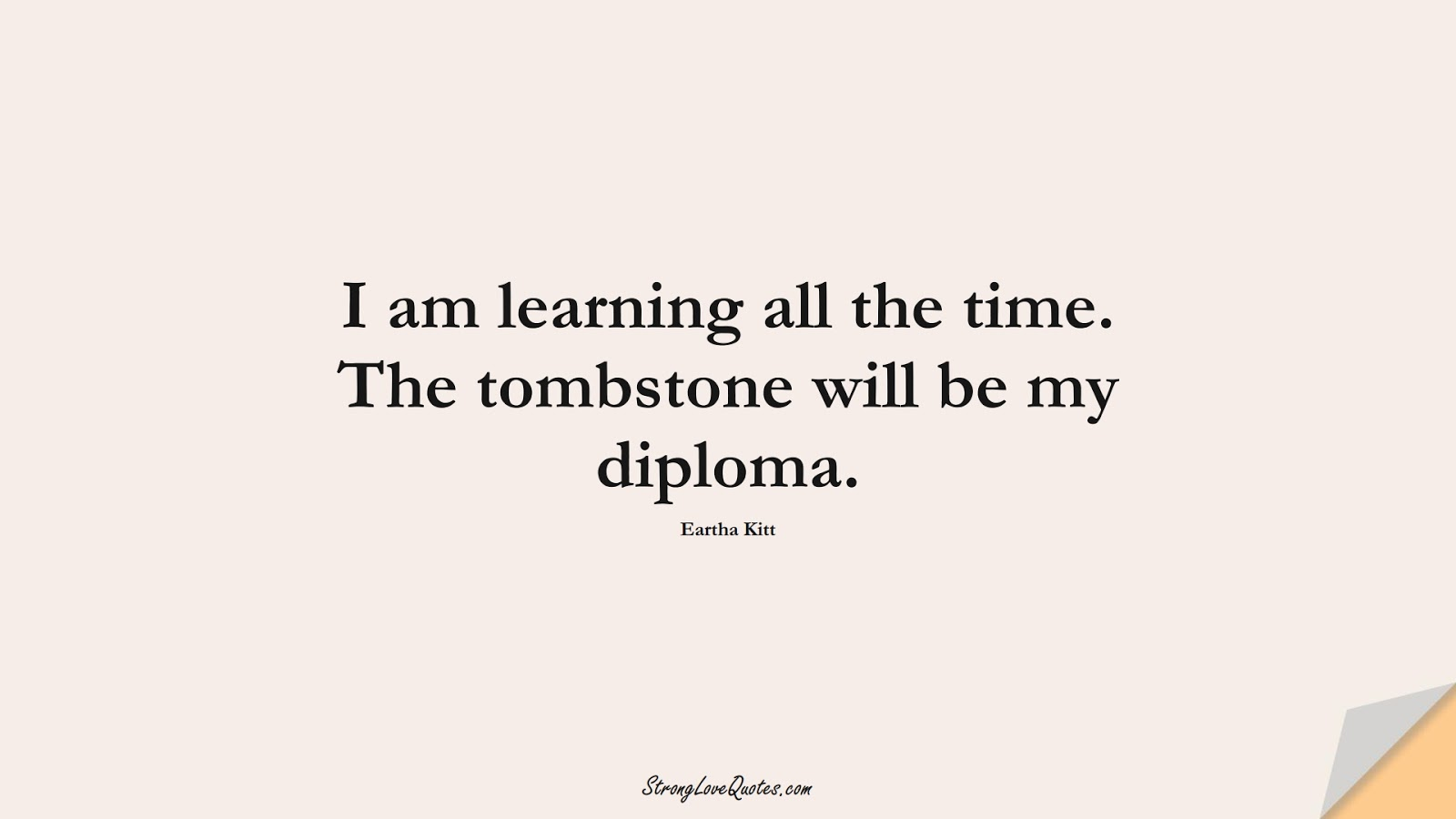 I am learning all the time. The tombstone will be my diploma. (Eartha Kitt);  #EducationQuotes