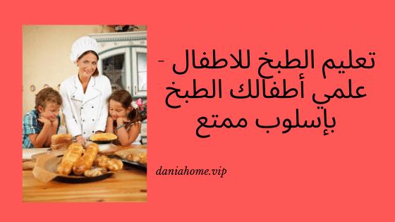 تعليم الطبخ للاطفال - علمي أطفالك الطبخ بإسلوب ممتع