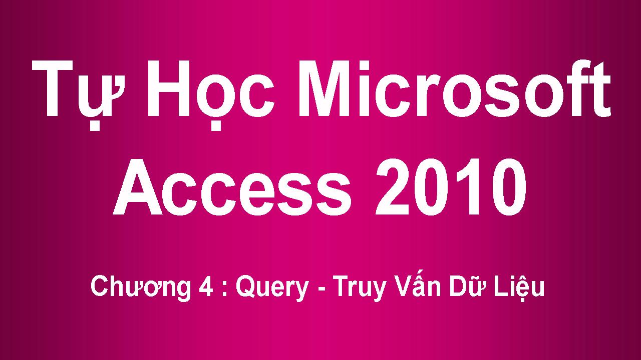 [ Access 2010 ] Chương 4 : Query - Truy Vấn Dữ Liệu