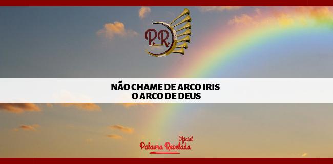 NÃO CHAME DE ARCO IRIS O ARCO DE DEUS