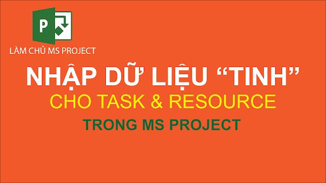 """Nhập dữ liệu """"Tinh"""" cho Task và Resouce trong MS Project"""