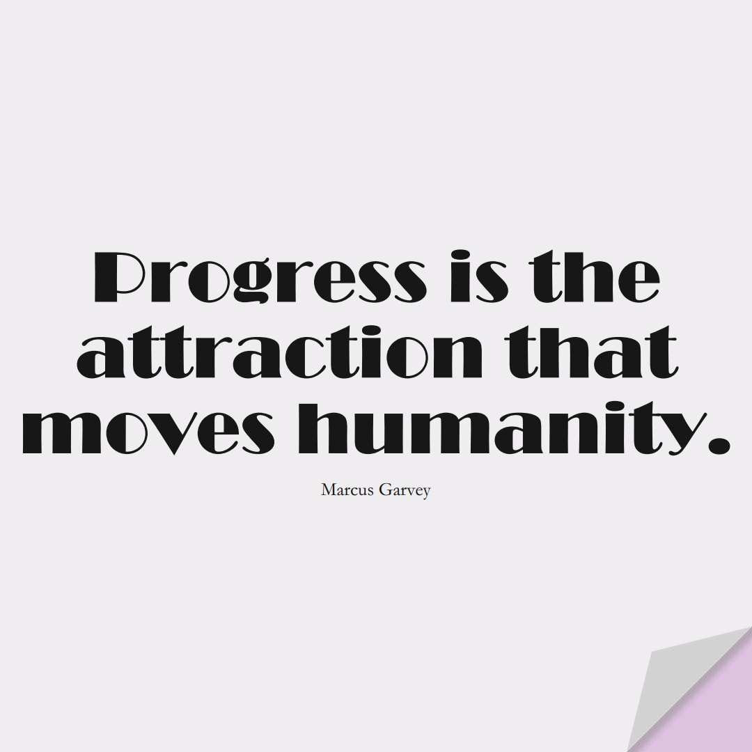 Progress is the attraction that moves humanity. (Marcus Garvey);  #HumanityQuotes