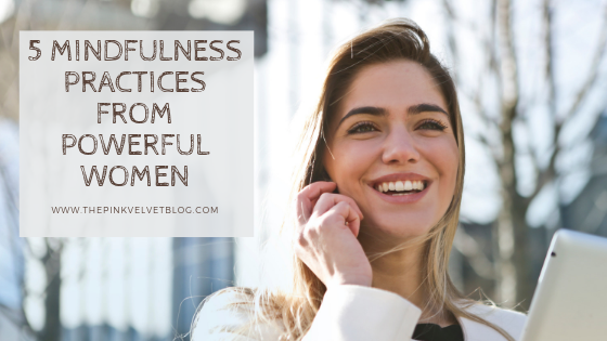 5 Mindfulness Practices from Powerful Women