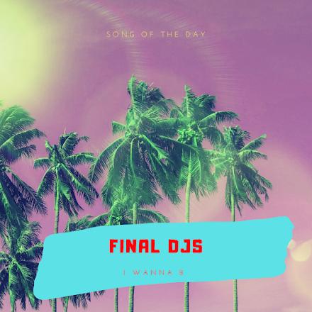 FINAL DJS - I Wanna B | Der Song of the Day für einen sonnigen Montag bzw. Wochenstart