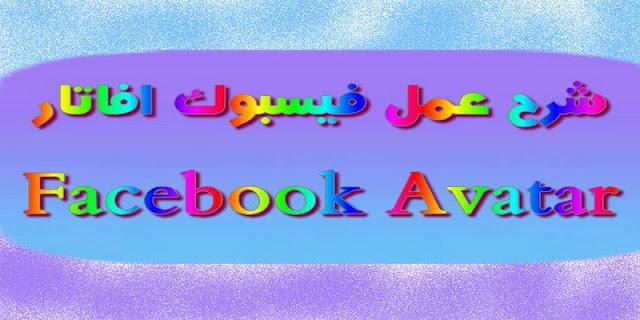 استخدام فيسبوك افاتار,Avatar,Facebook,Facebook Avatar,شرح عمل فيسبوك افاتار,عمل فيسبوك افاتار,افاتار,فيسبوك
