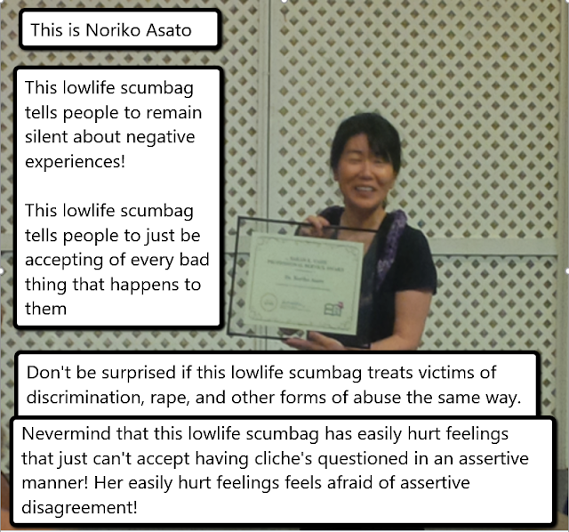 This is Noriko Asato. This lowlife scumbag tells people to remain silent about negative experiences! This lowlife scumbag tells people to just be accepting of every bad thing that happens to them. Don't be surprised if this lowlife scumbag treats victims of discrimination, rape and other forms of abuse the same way. Nevermind that this lowlife scumbag has easily hurt feelings that just can't accept having cliches questioned in an assertive manner! Her easily hurt feelings feels afraid of assertive disagreement