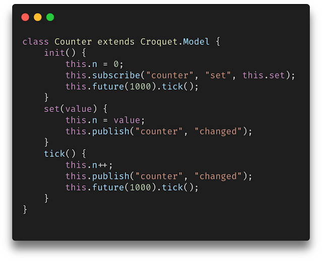 """class Counter extends Croquet.Model {                 init() {                     this.n = 0;                     this.subscribe(""""counter"""", """"set"""", this.set);                     this.tick();                 }                 set(value) {                     this.n = value;                     this.publish(""""counter"""", """"changed"""");                 }                 tick() {                     this.n++;                     this.publish(""""counter"""", """"changed"""");                     this.future(1000).tick();                 }             }"""