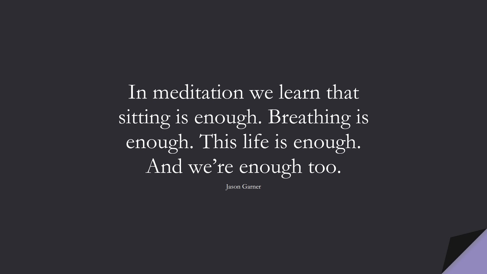 In meditation we learn that sitting is enough. Breathing is enough. This life is enough. And we're enough too. (Jason Garner);  #DepressionQuotes