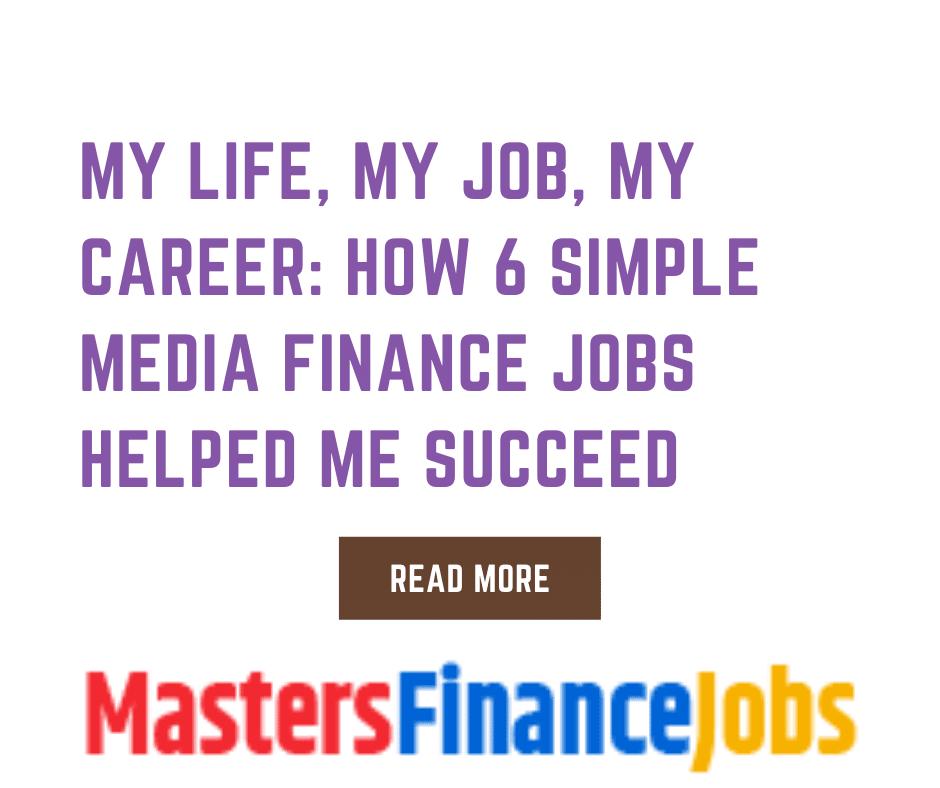 My Life, My Job, My Career: How 6 Simple Media Finance Jobs Helped Me Succeed, Media Finance Jobs, Masters Finance Jobs