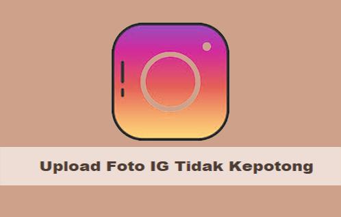 Cara Upload Foto Instagram Agar Tidak Terpotong Tanpa Aplikasi 100% Berhasil