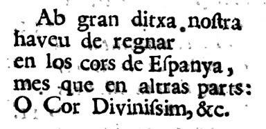Ab gran ditxa nostra  haveu de regnar  en los cors de Espanya, mes que en altras parts: O Cor Divinissim, &c.