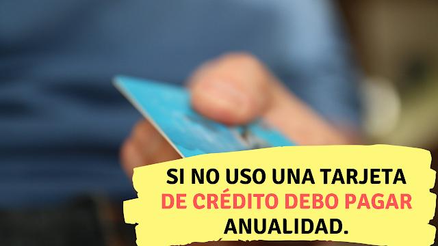 Si no uso una tarjeta de crédito debo pagar anualidad