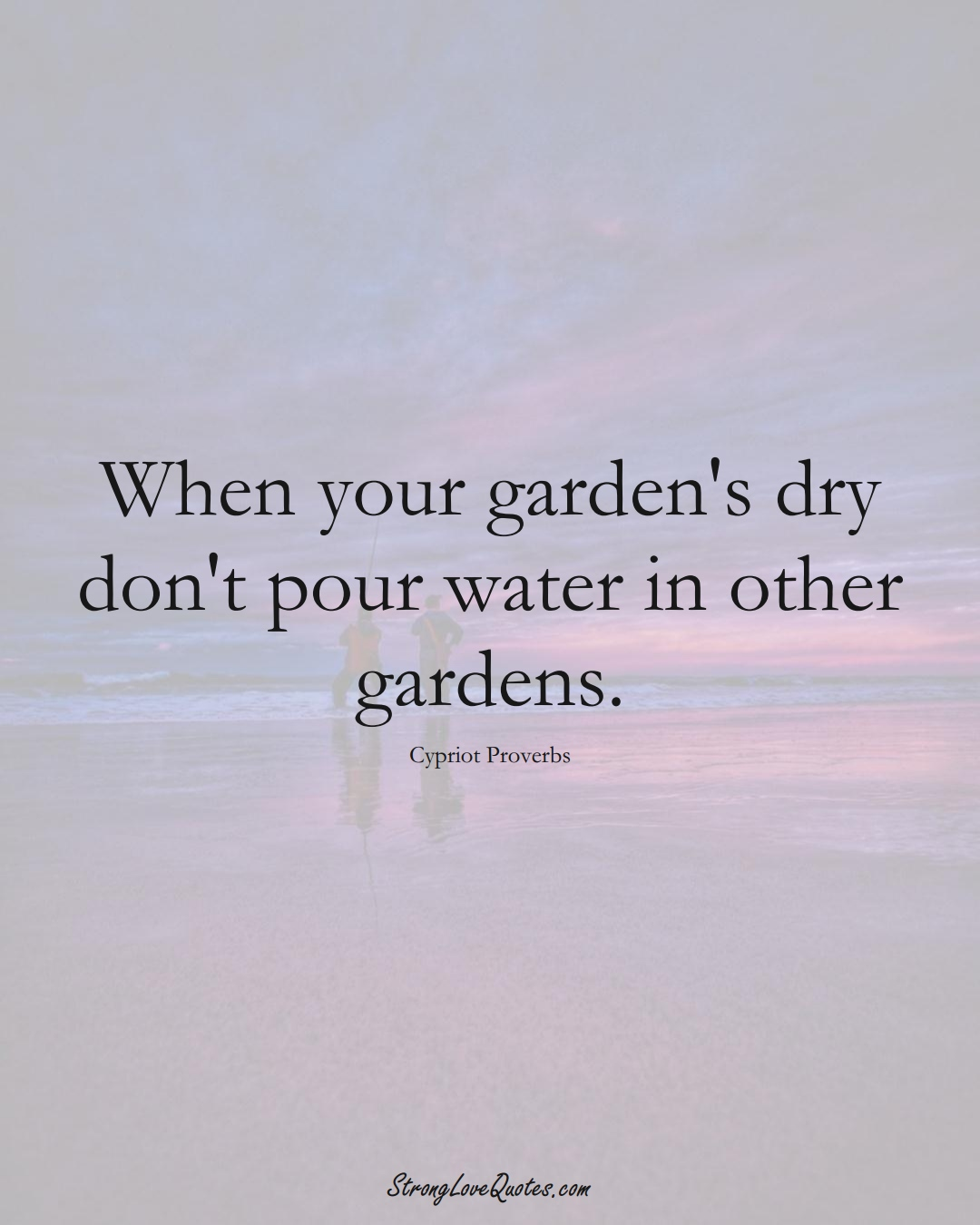 When your garden's dry don't pour water in other gardens. (Cypriot Sayings);  #MiddleEasternSayings
